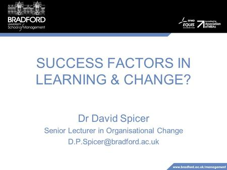 SUCCESS FACTORS IN LEARNING & CHANGE? Dr David Spicer Senior Lecturer in Organisational Change