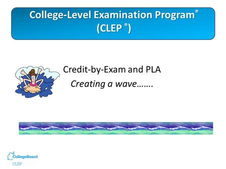 College-Level Examination Program ® (CLEP ® ) Credit-by-Exam and PLA Creating a wave…….