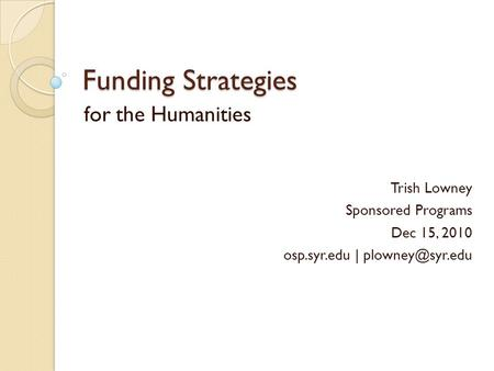Funding Strategies for the Humanities Trish Lowney Sponsored Programs Dec 15, 2010 osp.syr.edu |