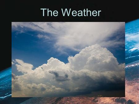 The Weather. What is the Weather -the state of the atmosphere at a specific time and place. What does it tell us? Weather describes conditions such as.