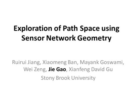 Exploration of Path Space using Sensor Network Geometry Ruirui Jiang, Xiaomeng Ban, Mayank Goswami, Wei Zeng, Jie Gao, Xianfeng David Gu Stony Brook University.