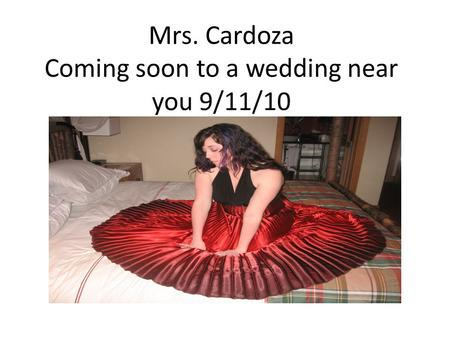 Mrs. Cardoza Coming soon to a wedding near you 9/11/10.