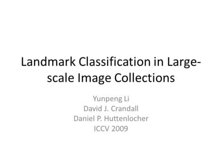 Landmark Classification in Large- scale Image Collections Yunpeng Li David J. Crandall Daniel P. Huttenlocher ICCV 2009.