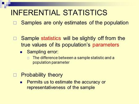 INFERENTIAL STATISTICS  Samples are only estimates of the population  Sample statistics will be slightly off from the true values of its population's.