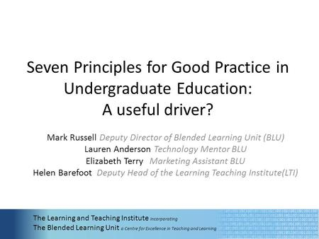 Seven Principles for Good Practice in Undergraduate Education: A useful driver? Mark Russell Deputy Director of Blended Learning Unit (BLU) Lauren Anderson.