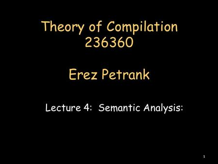 Theory of Compilation 236360 Erez Petrank Lecture 4: Semantic Analysis: 1.