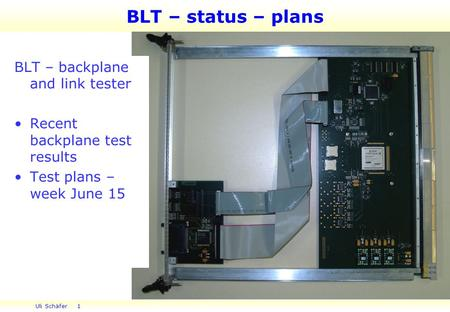 Uli Schäfer 1 BLT – status – plans BLT – backplane and link tester Recent backplane test results Test plans – week June 15.