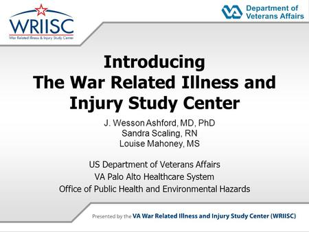 Introducing The War Related Illness and Injury Study Center US Department of Veterans Affairs VA Palo Alto Healthcare System Office of Public Health and.
