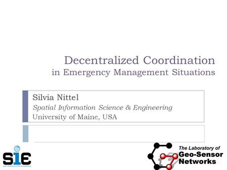 Decentralized Coordination in Emergency Management Situations Silvia Nittel Spatial Information Science & Engineering University of Maine, USA.