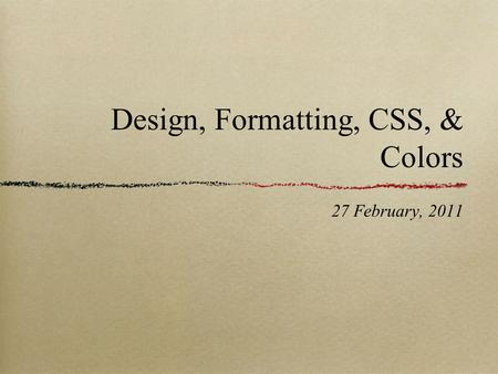 Design, Formatting, CSS, & Colors 27 February, 2011.