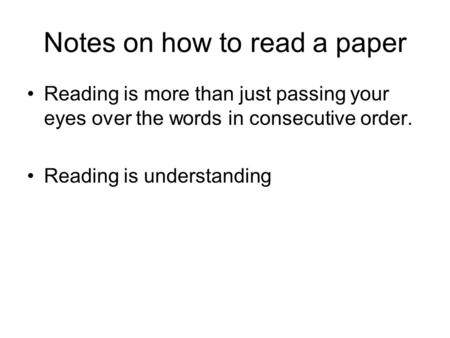 Notes on how to read a paper Reading is more than just passing your eyes over the words in consecutive order. Reading is understanding.