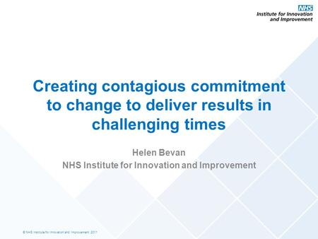 © NHS Institute for Innovation and Improvement, 2011 Creating contagious commitment to change to deliver results in challenging times Helen Bevan NHS Institute.
