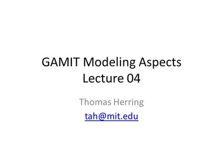 GAMIT Modeling Aspects Lecture 04 Thomas Herring