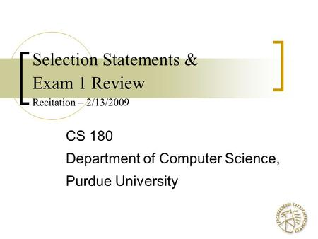 Selection Statements & Exam 1 Review Recitation – 2/13/2009 CS 180 Department of Computer Science, Purdue University.