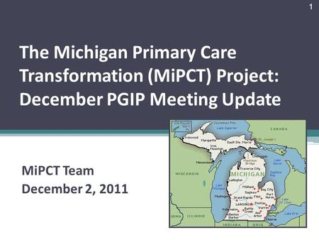 The Michigan Primary Care Transformation (MiPCT) Project: December PGIP Meeting Update MiPCT Team December 2, 2011 1.