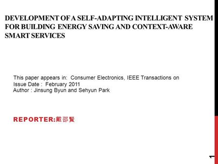 DEVELOPMENT OF A SELF-ADAPTING INTELLIGENT SYSTEM FOR BUILDING ENERGY SAVING AND CONTEXT-AWARE SMART SERVICES REPORTER: 戴邵賢 Author : Jinsung Byun and Sehyun.