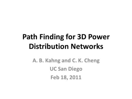 Path Finding for 3D Power Distribution Networks A. B. Kahng and C. K. Cheng UC San Diego Feb 18, 2011.