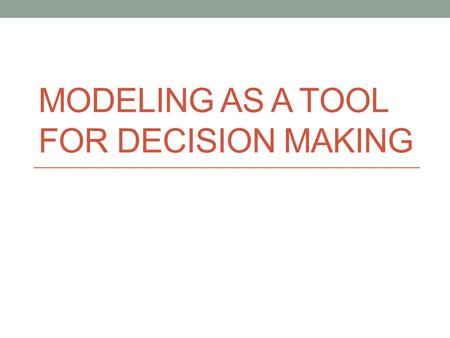 MODELING AS A TOOL FOR DECISION MAKING. Issues with reality Cost Time Danger Legality / Ethical / Moral Replication Complexity Risk Variability Inability.