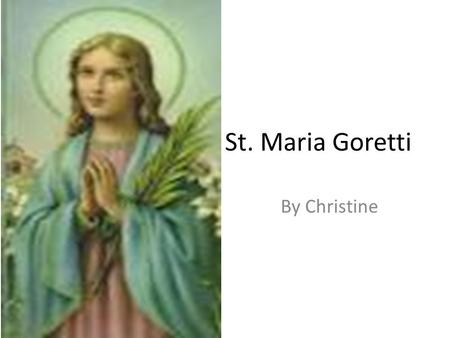 St. Maria Goretti By Christine. St. Maria Maria Teresa Goretti was born on October 16, 1890 in Coronado, in the Province of Ancona, then in the Kingdom.