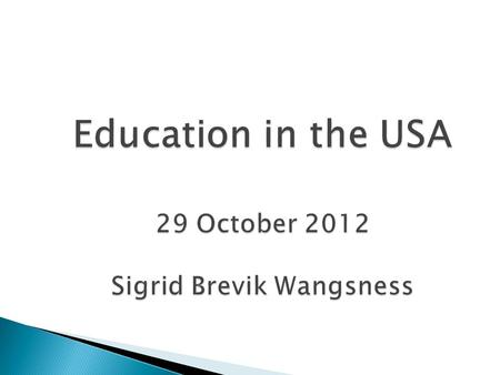 Education in the USA 29 October 2012 Sigrid Brevik Wangsness.