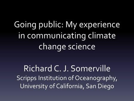 Going public: My experience in communicating climate change science Richard C. J. Somerville Scripps Institution of Oceanography, University of California,