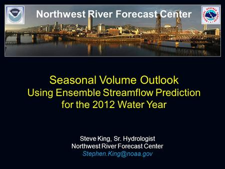 Northwest River Forecast Center Seasonal Volume Outlook Using Ensemble Streamflow Prediction for the 2012 Water Year Steve King, Sr. Hydrologist Northwest.