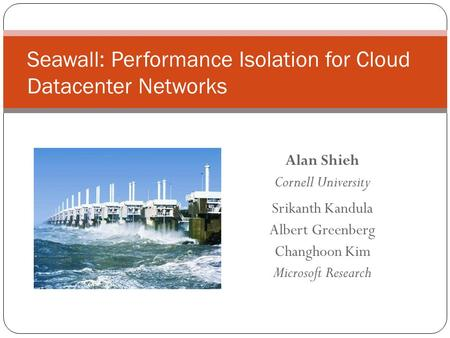 Alan Shieh Cornell University Srikanth Kandula Albert Greenberg Changhoon Kim Microsoft Research Seawall: Performance Isolation for Cloud Datacenter Networks.