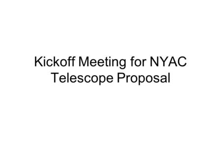 Kickoff Meeting for NYAC Telescope Proposal. Agenda Define the Process for Going Forward –This process to be ratified by the NYAC board of directors Discuss.