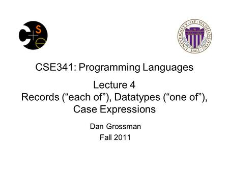 "CSE341: Programming Languages Lecture 4 Records (""each of""), Datatypes (""one of""), Case Expressions Dan Grossman Fall 2011."