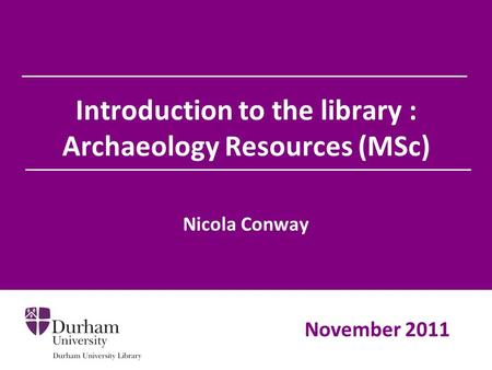 Introduction to the library : Archaeology Resources (MSc) Nicola Conway November 2011.