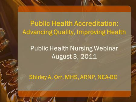 Public Health Accreditation: Advancing Quality, Improving Health Public Health Nursing Webinar August 3, 2011 Shirley A. Orr, MHS, ARNP, NEA-BC.