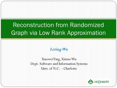 Leting Wu Xiaowei Ying, Xintao Wu Dept. Software and Information Systems Univ. of N.C. – Charlotte Reconstruction from Randomized Graph via Low Rank Approximation.