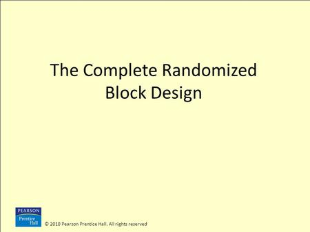© 2010 Pearson Prentice Hall. All rights reserved The Complete Randomized Block Design.