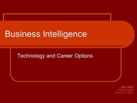 Business Intelligence Technology and Career Options Paul Boal Mercy Health March 23, 2011.