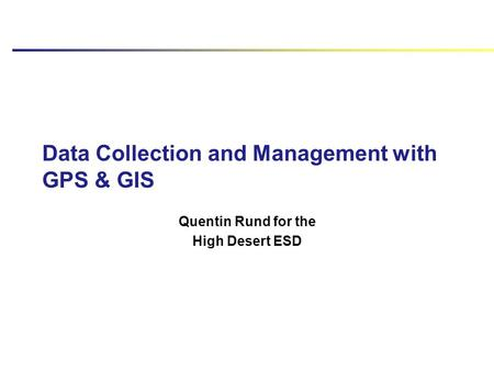 Data Collection and Management with GPS & GIS Quentin Rund for the High Desert ESD.