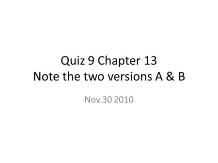 Quiz 9 Chapter 13 Note the two versions A & B Nov.30 2010.