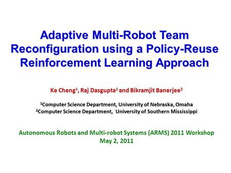 Adaptive Multi-Robot Team Reconfiguration using a Policy-Reuse Reinforcement Learning Approach Ke Cheng 1, Raj Dasgupta 1 and Bikramjit Banerjee 2 1 Computer.