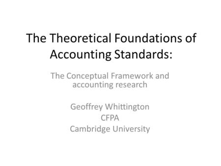 The Theoretical Foundations of Accounting Standards: The Conceptual Framework and accounting research Geoffrey Whittington CFPA Cambridge University.