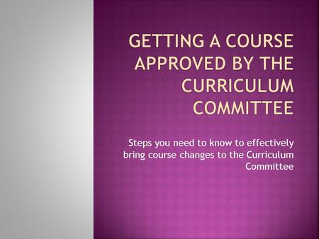 Steps you need to know to effectively bring course changes to the Curriculum Committee.