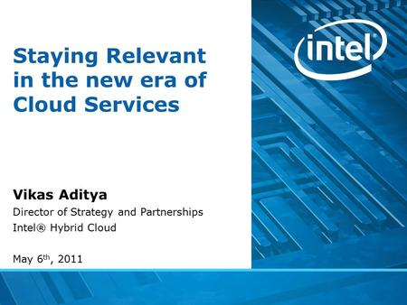 Staying Relevant in the new era of Cloud Services Vikas Aditya Director of Strategy and Partnerships Intel® Hybrid Cloud May 6 th, 2011.