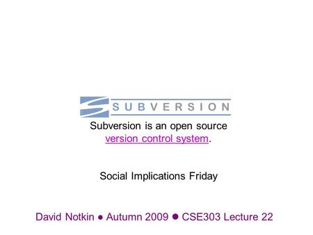 David Notkin Autumn 2009 CSE303 Lecture 22 Subversion is an open source version control system. Social Implications Friday version control system.