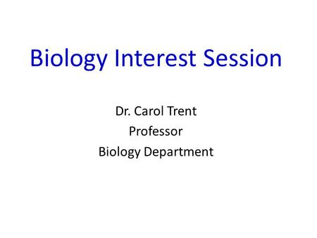 Biology Interest Session Dr. Carol Trent Professor Biology Department.