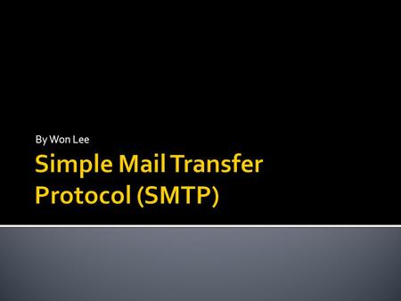 By Won Lee.  Stands for Simple Mail Transfer Protocol  Used for sending and receiving electronic mail efficiently and reliably  Daily function of life.