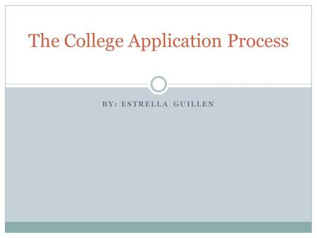 BY: ESTRELLA GUILLEN The College Application Process.