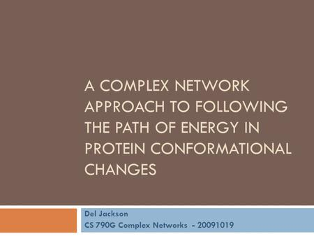 A COMPLEX NETWORK APPROACH TO FOLLOWING THE PATH OF ENERGY IN PROTEIN CONFORMATIONAL CHANGES Del Jackson CS 790G Complex Networks - 20091019.