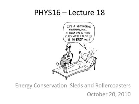 PHYS16 – Lecture 18 Energy Conservation: Sleds and Rollercoasters October 20, 2010.