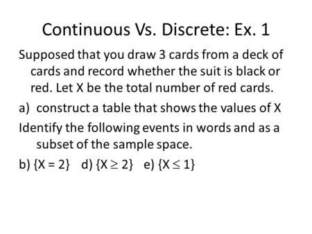 Continuous Vs. Discrete: Ex. 1 Supposed that you draw 3 cards from a deck of cards and record whether the suit is black or red. Let X be the total number.
