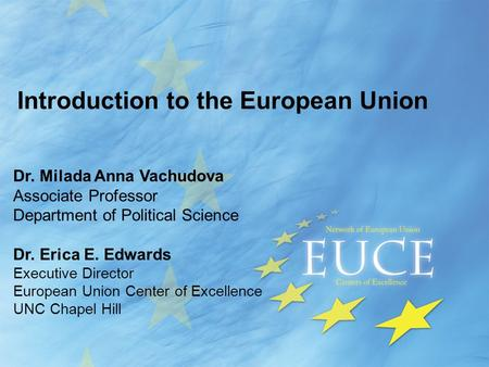 Introduction to the European Union Dr. Milada Anna Vachudova Associate Professor Department of Political Science Dr. Erica E. Edwards Executive Director.