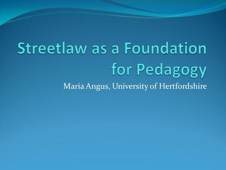 Maria Angus, University of Hertfordshire. Streetlaw Takes legal information into the community Enhances employability Constitutes work-based learning.