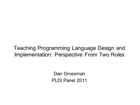 Teaching Programming Language Design and Implementation: Perspective From Two Roles Dan Grossman PLDI Panel 2011.